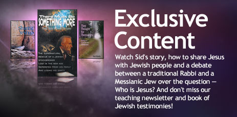 Exclusive Content - Watch Sid's story, how to share Jesus with Jewish people and a debate between a traditional Rabbi and a Messianic Jew over the question -- Who is Jesus? And don't miss our teaching newsletter and book of Jewish testimonies!